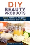 DIY Beauty Products Natural Homemade Recipes For Beautiful Skin Body And Hair