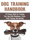 Dog Training Handbook 25 Proven Skills For Training Your Dog With Obedience Crate Potty Training And Barking