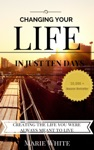 Changing Your Life In Just Ten Days Creating The Life You Were Always Meant To Live