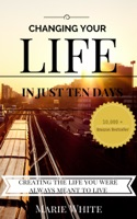 Changing Your Life in Just Ten Days: Creating the Life You Were Always Meant to Live