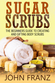 Sugar Scrubs: The Beginner's Guide to Creating and Gifting Body Scrubs
