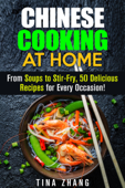Chinese Cooking at Home: From Soups to Stir-Fry, 50 Delicious Recipes for Every Occasion!