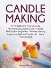 Candle Making DIY Candles The Ultimate Homemade Candles Guide - Candle Making For Beginners Master Making Luxurious Natural Candles At Home From Scratch