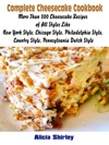 Complete Cheesecake Cookbook More Than 300 Cheesecake Recipes Of All Styles Like New York Style Chicago Style Philadelphia Style Country Style Pennsylvania Dutch Style