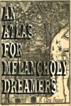 An Atlas For Melancholy Dreamers