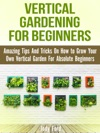 Vertical Gardening For Beginners Amazing Tips And Tricks On How To Grow Your Own Vertical Garden For Absolute Beginners