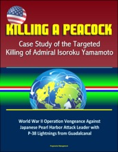 Killing a Peacock: Case Study of the Targeted Killing of Admiral Isoroku Yamamoto - World War II Operation Vengeance Against Japanese Pearl Harbor Attack Leader with P-38 Lightnings from Guadalcanal