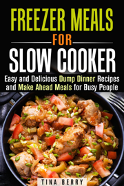 Freezer Meals for Slow Cooker : Easy and Delicious Dump Dinner Recipes and Make Ahead Meals for Busy People book
