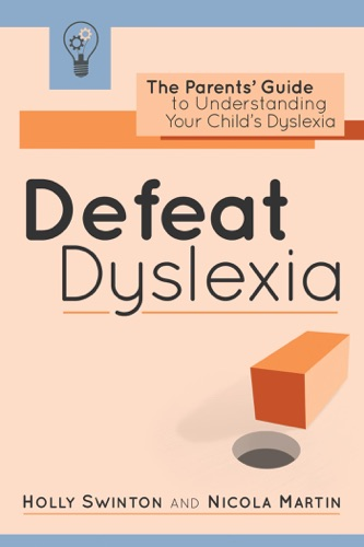 Holly Swinton & Nicola Martin - Defeat Dyslexia!: The Parents' Guide to Understanding Your Child's Dyslexia