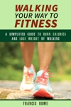 Walking Your Way To Fitness A Simplified Guide To Burn Calories And Lose Weight By Walking