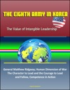 The Eighth Army In Korea The Value Of Intangible Leadership - General Matthew Ridgway Human Dimension Of War The Character To Lead And The Courage To Lead An Follow Competence In Action