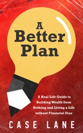 A BETTER PLAN: A REAL LIFE GUIDE TO BUILDING WEALTH FROM NOTHING AND LIVING A LIFE WITHOUT FINANCIAL FEAR
