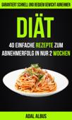 Diät: 40 einfache Rezepte zum Abnehmerfolg in nur 2 Wochen: Garantiert schnell und bequem Gewicht abnehmen