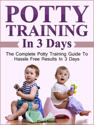 Potty Training In 3 Days: The Complete Potty Training Guide To Hassle Free Results In 3 Days - Clara Smith book
