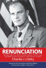 Renunciation: My Pilgrimage from Catholic Military Chaplain, Hawk on Vietnam, and Medal of Honor Recipient to Civilian Warrior for Peace