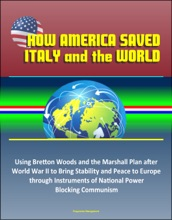 How America Saved Italy and the World: Using Bretton Woods and the Marshall Plan after World War II to Bring Stability and Peace to Europe through Instruments of National Power, Blocking Communism