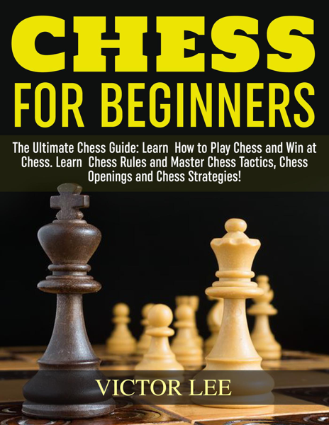 Chess: How To Play Chess For Beginners: Learn How to Win at Chess - Master Chess Tactics, Chess Openings and Chess Strategies!