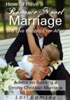 How To Have A Romance Novel Marriage And Live Happily Ever-After Advice On Building A Strong Christian Marriage