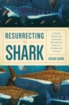 Resurrecting The Shark A Scientific Obsession And The Mavericks Who Solved The Mystery Of A 270-Million-Year-Old Fossil