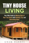 Tiny House Living Your Mini Guide To Making Best Of Your Tiny Home With Building Tips And Decorating Ideas