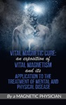 Vital Magnetic Cure An Exposition Of Vital Magnetism And Its Application To The Treatment Of Mental And Physical Disease