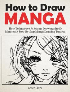 How to Draw Manga: Improve At Manga Drawings In 60 Minutes - A Step-By-Step Manga Drawing Tutorial Copertina del libro