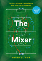 Michael Cox - The Mixer: The Story of Premier League Tactics, from Route One to False Nines artwork