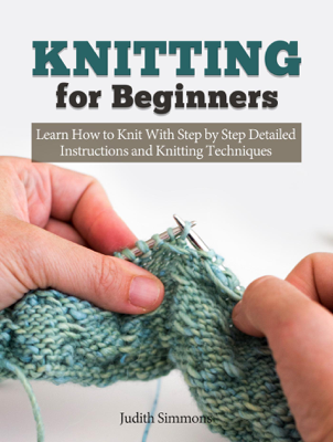 Knitting for Beginners: Learn How to Knit With Step by Step Detailed Instructions and Knitting Techniques - Judith Simmons book