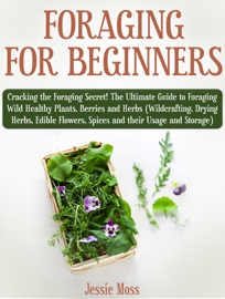 Foraging for Beginners: Cracking the Foraging Secret! The Ultimate Guide to Foraging Wild Healthy Plants, Berries and Herbs (Wildcrafting, Drying Herbs, Edible Flowers, Spices and their Usage) book