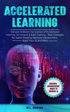 Accelerated Learning: Discover & Master The Science Of Accelerated Learning Techniques & Brain Training - New Strategies For Speed Reading, Memory Improvement, Boost Your IQ And More