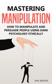 Mastering Manipulation: How to Manipulate and Persuade People Using Dark Psychology Ethically