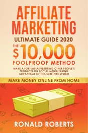 Affiliate Marketing 2020: The $10,000/month Foolproof Method Make a Fortune Advertising Other People's Products on Social Media Taking Advantage of this Sure-Fire System