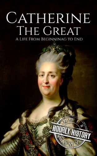 Hourly History - Catherine the Great: A Life From Beginning to End