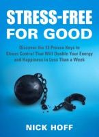 Stress-Free for Good: Discover the 13 Proven Keys to Stress Control That Will Double Your Energy and Happiness in Less Than a Week