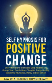 Self Hypnosis For Positive Change Daily Affirmations And Guided Sleep Meditation To Change Your Life With Happy Thoughts Energy Healing Manifesting Abundance Money And Self Esteem