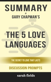 Summary Of The 5 Love Languages The Secret To Love That Lasts By Gary Chapman Discussion Prompts