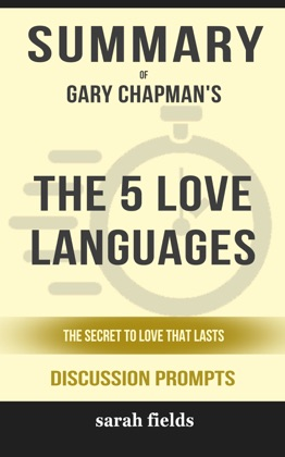 Summary of The 5 Love Languages: The Secret to Love that Lasts by Gary Chapman (Discussion Prompts)