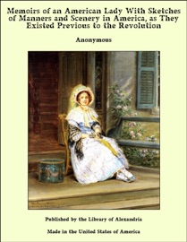 Memoirs Of An American Lady With Sketches Of Manners And Scenery In America As They Existed Previous To The Revolution