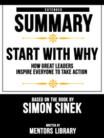 Start With Why How Great Leaders Inspire Everyone To Take Action Extended Summary Based On The Book By Simon Sinek