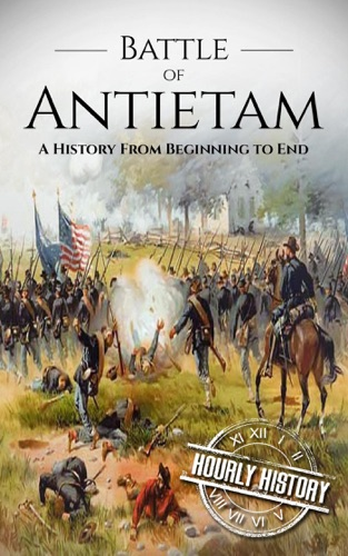 Hourly History - Battle of Antietam: A History From Beginning to End