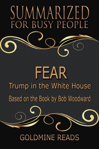 Goldmine Reads - Fear - Summarized for Busy People: Trump in the White House: Based on the Book by Bob Woodward
