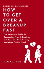 How To Get Over A Breakup Fast: The Definitive Guide To Recovering From A Breakup, Get Your Life Back In Shape And Move On For Good
