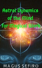 Astral Dynamics of the Mind for Magical Work
