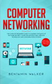 Computer Networking: The Complete Beginner's Guide to Learning the Basics of Network Security, Computer Architecture, Wireless Technology and Communications Systems (Including Cisco, CCENT, and CCNA) Book Cover