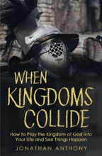 When Kingdoms Collide: How to Pray the Kingdom of God Into Your Life and see Things Happen
