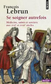 Se soigner autrefois. Médecins, saints et sorciers aux XVIIe et XVIIIe siècles