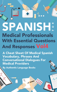 Spanish for Medical Professionals With Essential Questions and Responses Vol 4: A Cheat Sheet of Medical Spanish Vocabulary, Phrases and Conversational Dialogues for Medical Providers Book Cover