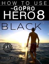 GoPro Hero 8 Black: How To Use The GoPro Hero 8 Black