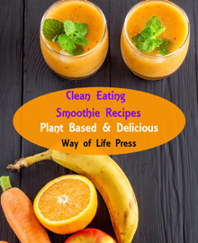 Clean Eating Smoothie Recipes - Plant Based & Delicious