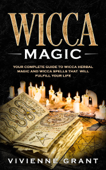Wicca Magic: Your Complete Guide to Wicca Herbal Magic and Wicca Spells That Will Fulfill Your Life
